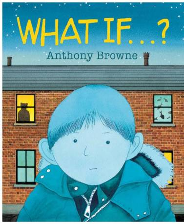 What If . . . Anthony Browne Monday July 13th 2015 There's a Book for That
